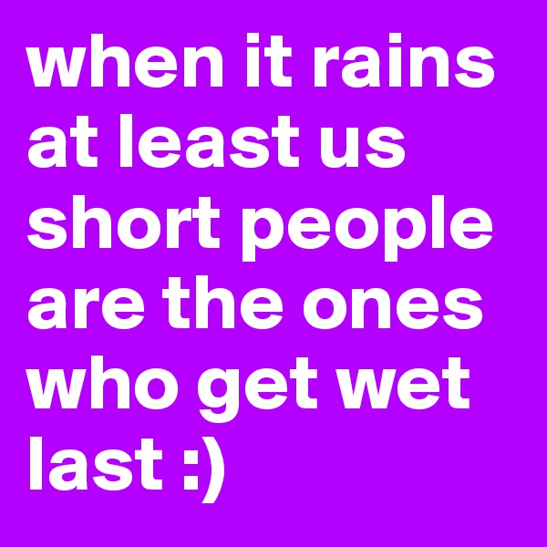 when it rains at least us short people are the ones who get wet last :)