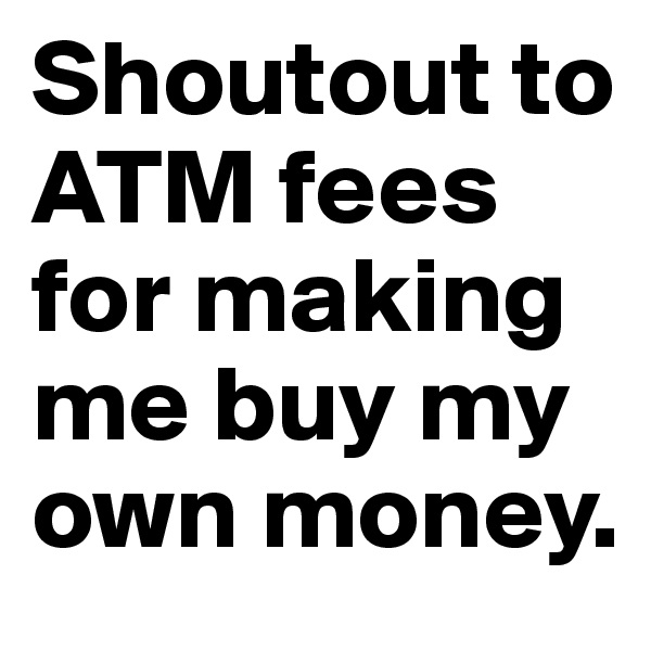 Shoutout to ATM fees for making me buy my own money.