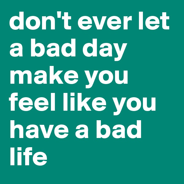 don't ever let a bad day make you feel like you have a bad life