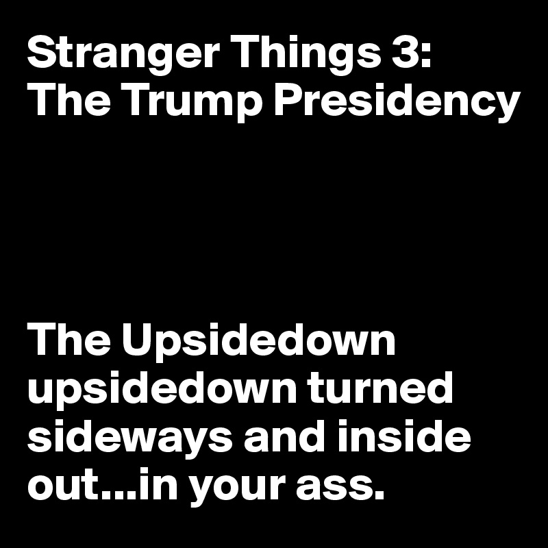 Stranger Things 3: The Trump Presidency     The Upsidedown upsidedown turned sideways and inside out...in your ass.