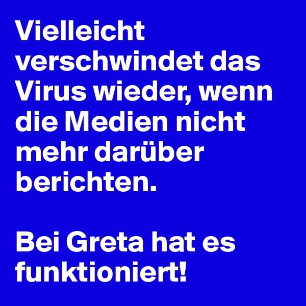 Vielleicht verschwindet das Virus wieder, wenn die Medien nicht mehr darüber berichten.  Bei Greta hat es funktioniert!