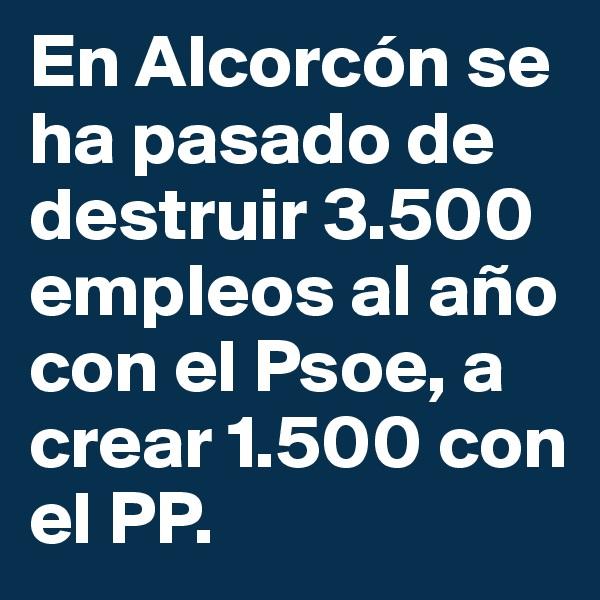 En Alcorcón se ha pasado de destruir 3.500 empleos al año con el Psoe, a crear 1.500 con el PP.