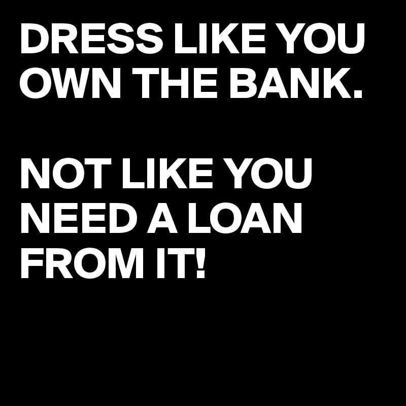 DRESS LIKE YOU OWN THE BANK.  NOT LIKE YOU NEED A LOAN FROM IT!