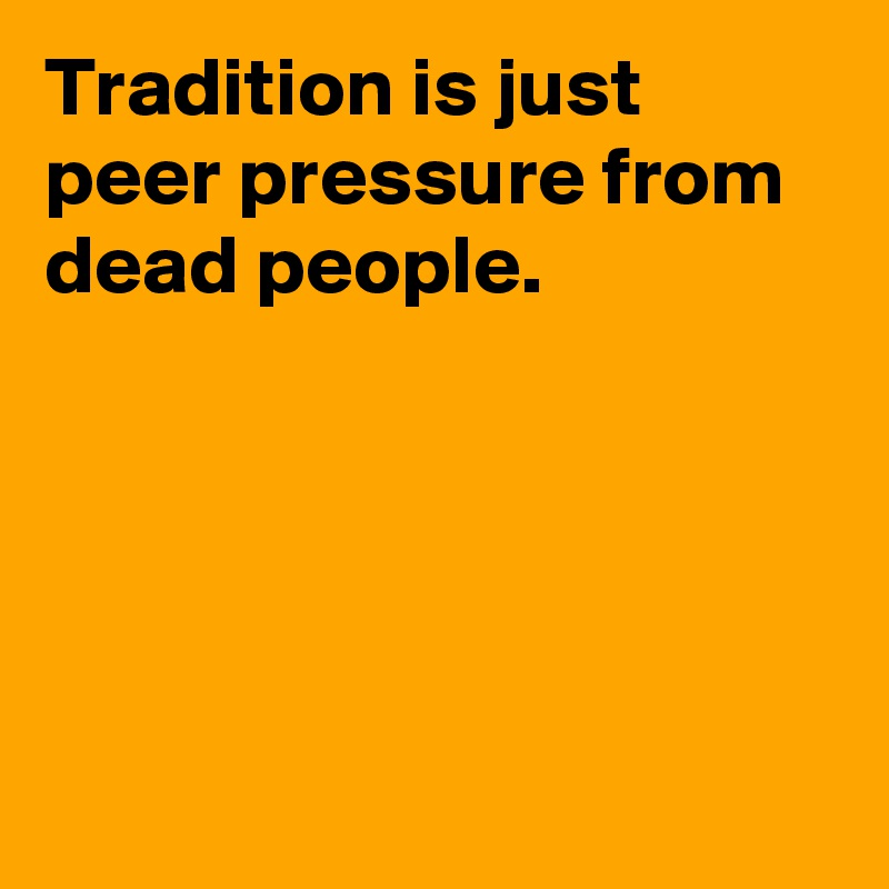 Tradition is just peer pressure from dead people.