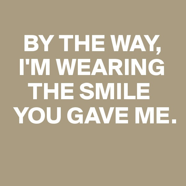 BY THE WAY,    I'M WEARING       THE SMILE   YOU GAVE ME.