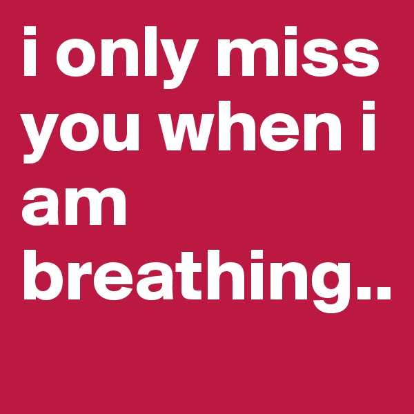 i only miss you when i am breathing..