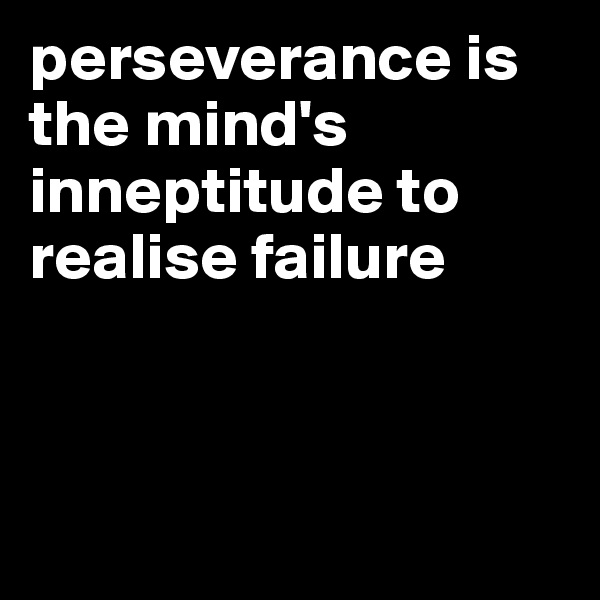 perseverance is the mind's inneptitude to realise failure