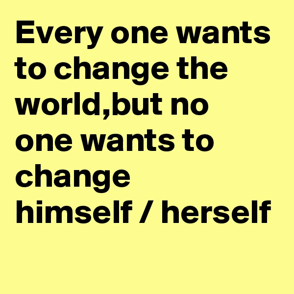 Every one wants to change the world,but no one wants to change  himself / herself