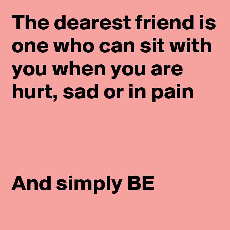 The dearest friend is one who can sit with you when you are hurt, sad or in pain    And simply BE