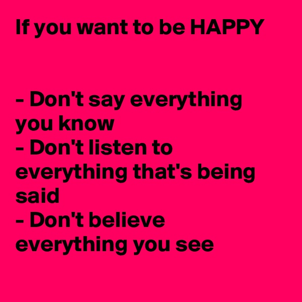 If you want to be HAPPY   - Don't say everything you know - Don't listen to everything that's being said - Don't believe everything you see