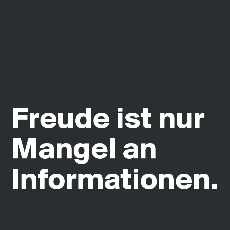 Freude ist nur Mangel an Informationen.