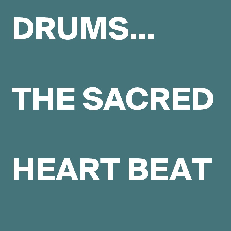 DRUMS...  THE SACRED  HEART BEAT