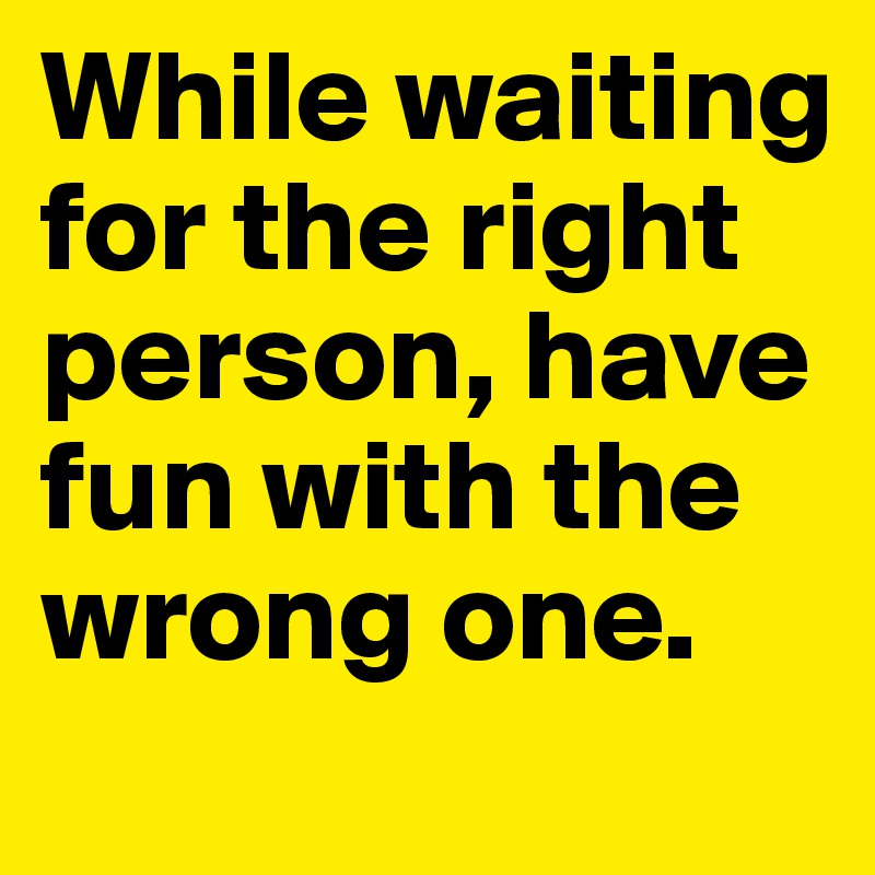 While waiting for the right person, have fun with the wrong one.