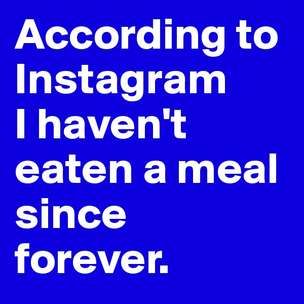 According to Instagram  I haven't eaten a meal since forever.