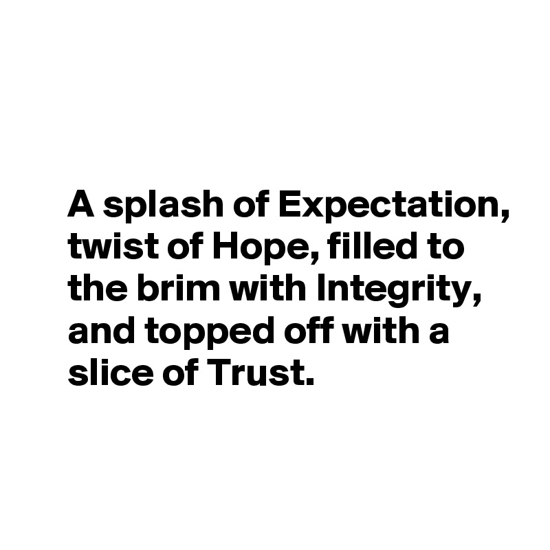 A splash of Expectation,      twist of Hope, filled to       the brim with Integrity,       and topped off with a      slice of Trust.