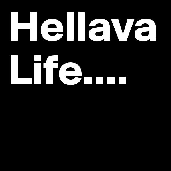 Hellava Life....