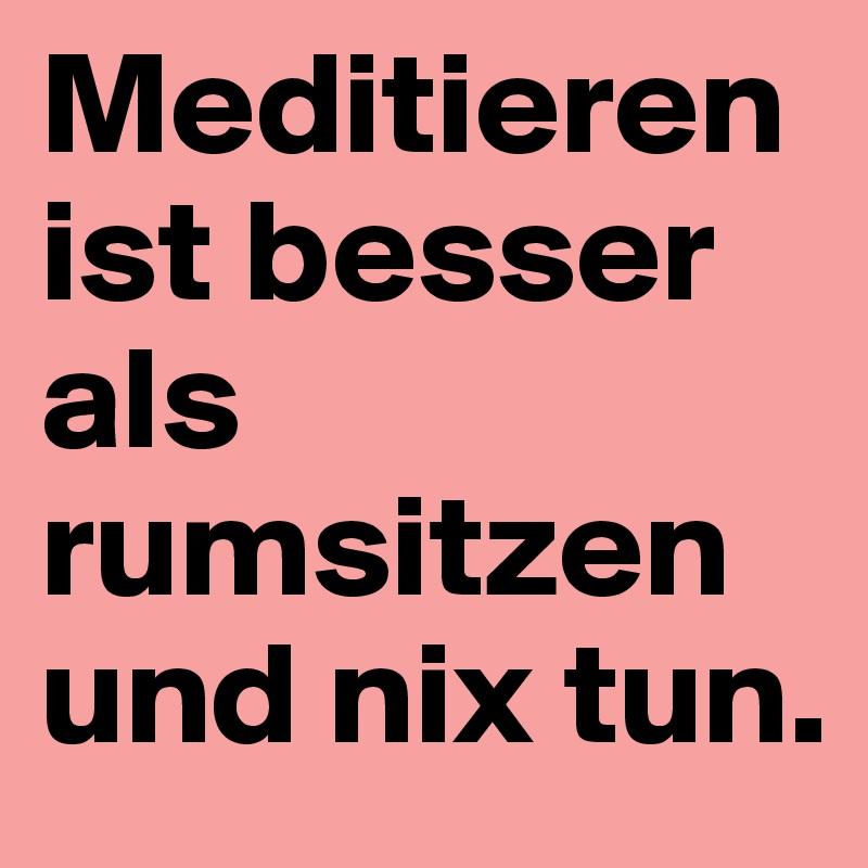 Meditieren ist besser als rumsitzen und nix tun.