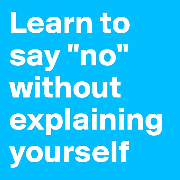 """Learn to say """"no"""" without explaining yourself"""