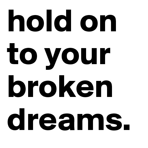 hold on to your broken dreams.