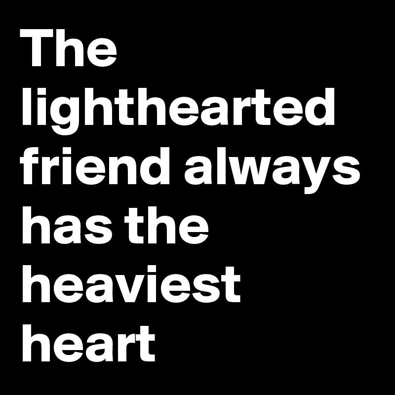 The lighthearted friend always has the heaviest heart