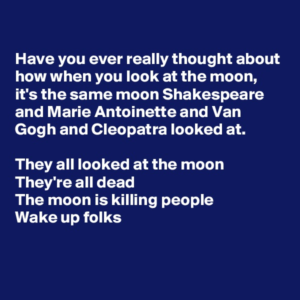 Have you ever really thought about how when you look at the moon, it's the same moon Shakespeare and Marie Antoinette and Van Gogh and Cleopatra looked at.  They all looked at the moon They're all dead The moon is killing people  Wake up folks