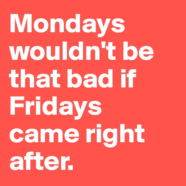 Mondays wouldn't be that bad if Fridays came right after.