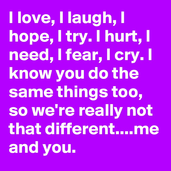 I love, I laugh, I hope, I try. I hurt, I need, I fear, I cry. I know you do the same things too, so we're really not that different....me and you.
