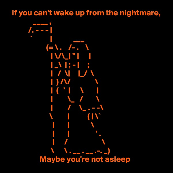 """If you can't wake up from the nightmare,                ____ ,             /. - - -                `                         ___                        (= \ .    /- .    \                             \/\_  """"                                      _\    ; -       ;                               /  \       _/  \                              ) /\/               \                              (   '         \                                              \_   /        \                                     /     \_ . - -\                          \                     (   \`                                                   \                                                      ' .                                   /                     \                           \      \ . __ . __ .-. _)                    Maybe you're not asleep"""
