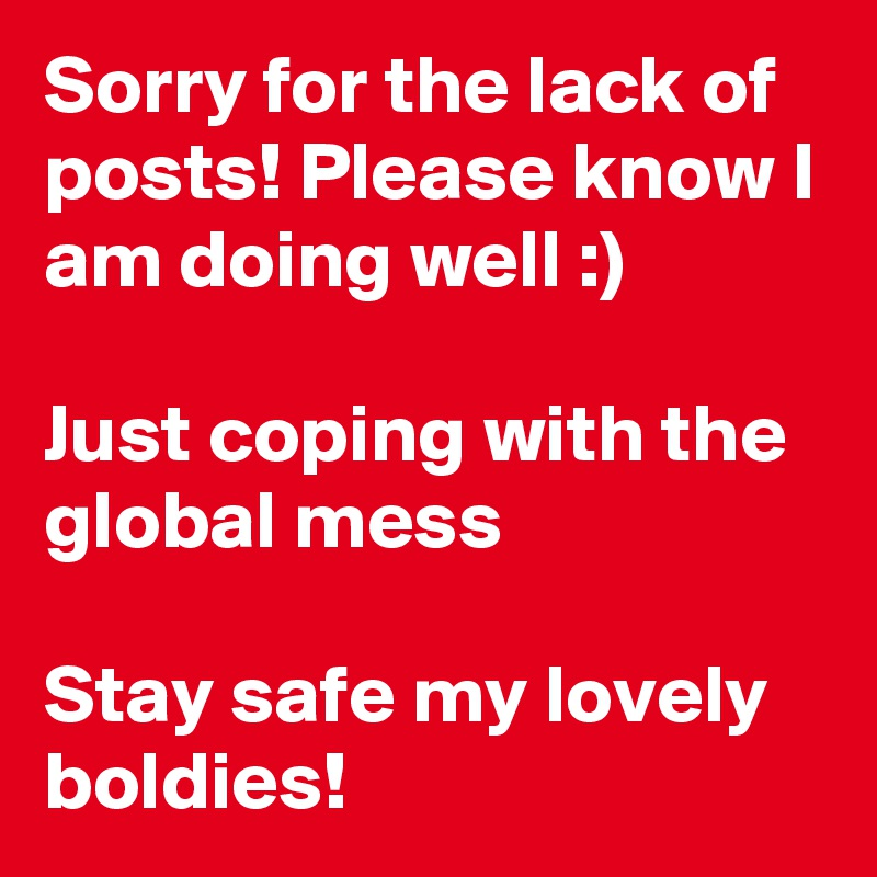 Sorry for the lack of posts! Please know I am doing well :)  Just coping with the global mess  Stay safe my lovely boldies!