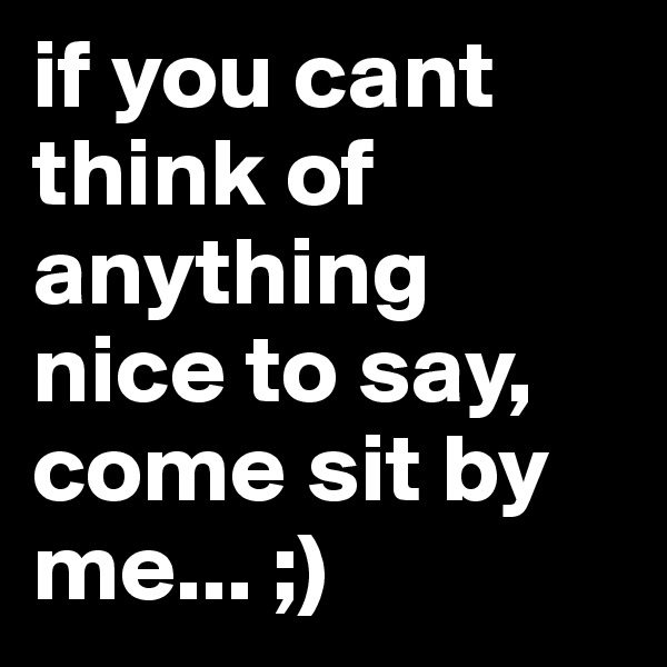 if you cant think of anything nice to say, come sit by me... ;)