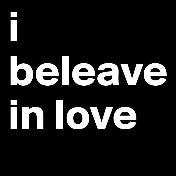 i beleave in love