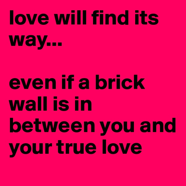 love will find its way...  even if a brick wall is in between you and your true love