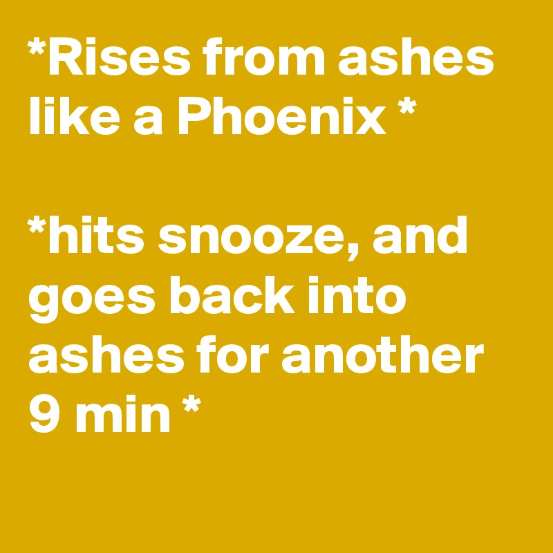 *Rises from ashes like a Phoenix *  *hits snooze, and goes back into ashes for another 9 min *
