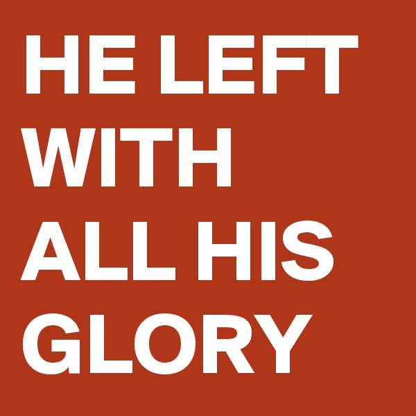 HE LEFT WITH ALL HIS GLORY