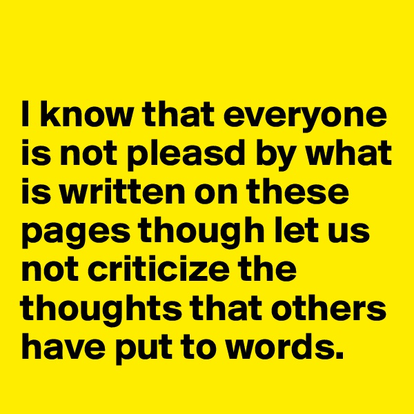 I know that everyone is not pleasd by what is written on these pages though let us not criticize the thoughts that others have put to words.