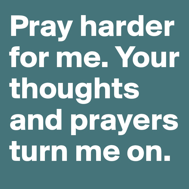 Pray harder for me. Your thoughts and prayers turn me on.