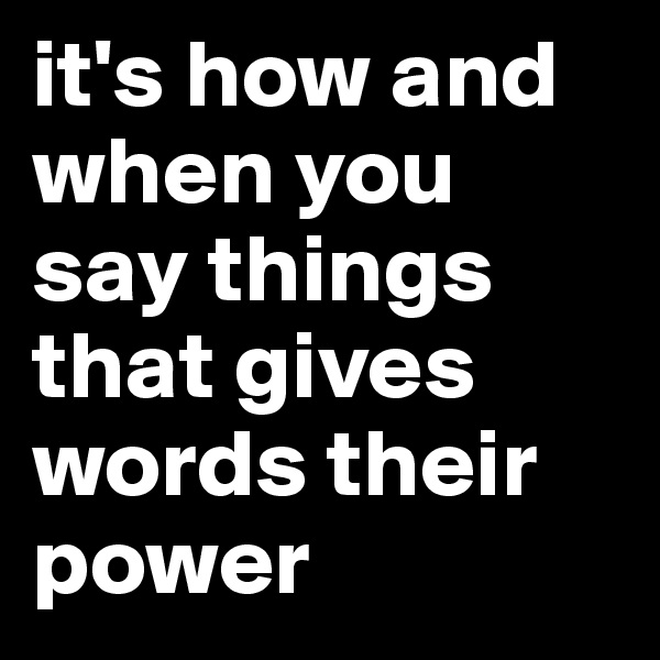 it's how and when you say things that gives words their power