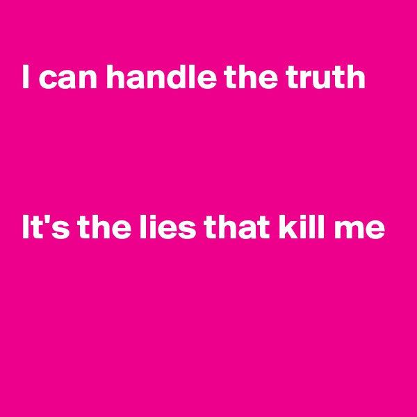 I can handle the truth    It's the lies that kill me