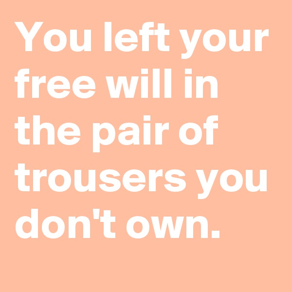 You left your free will in the pair of trousers you don't own.