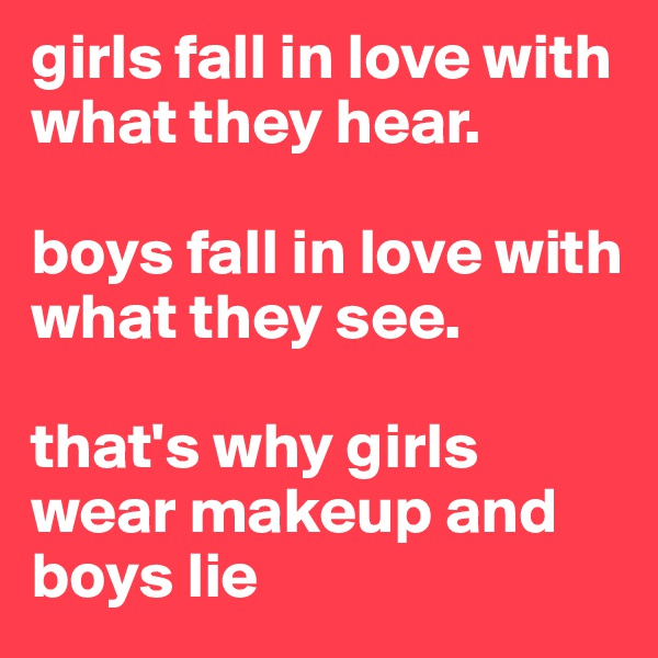girls fall in love with what they hear.  boys fall in love with what they see.  that's why girls wear makeup and boys lie