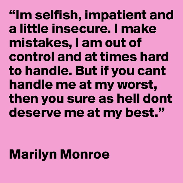 """Im selfish, impatient and a little insecure. I make mistakes, I am out of control and at times hard to handle. But if you cant handle me at my worst, then you sure as hell dont deserve me at my best.""     Marilyn Monroe"