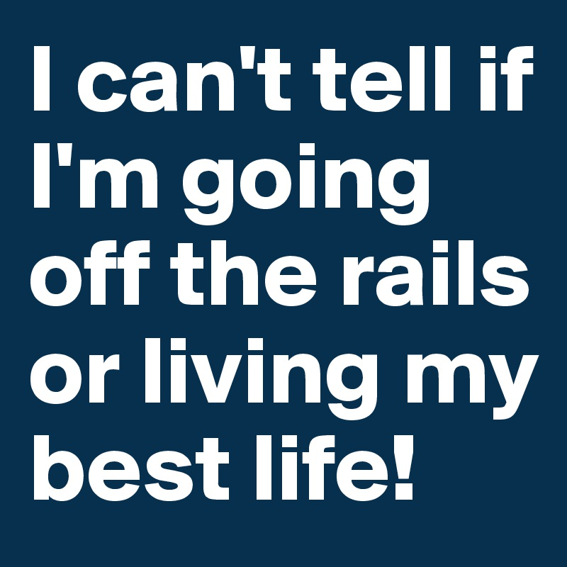 I can't tell if I'm going off the rails or living my best life!