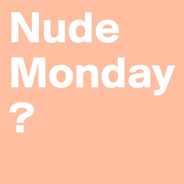 Nude Monday ?