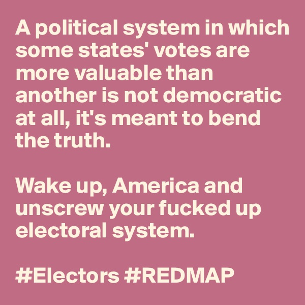A political system in which some states' votes are more valuable than another is not democratic at all, it's meant to bend the truth.   Wake up, America and unscrew your fucked up electoral system.   #Electors #REDMAP