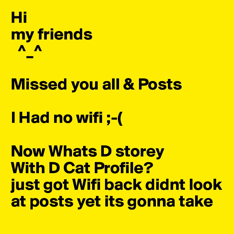 Hi My Friends Missed You All Posts I Had No Wifi Now Whats D Storey With Cat Profile Just Got Back Didnt Look At Yet Its