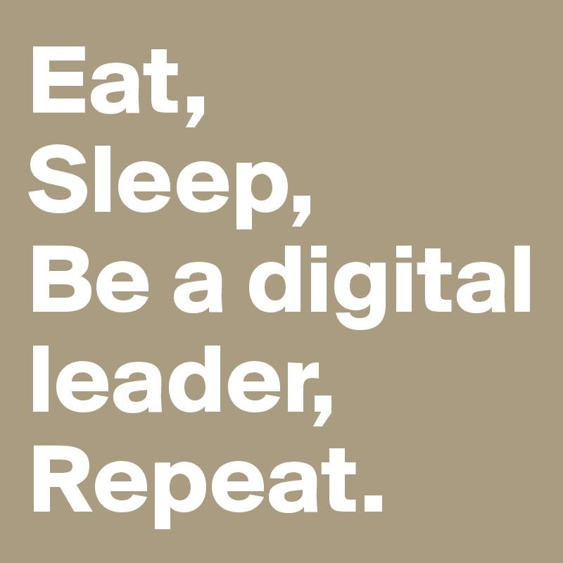 Eat, Sleep, Be a digital leader, Repeat.