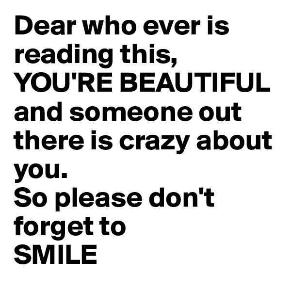 Dear who ever is reading this, YOU'RE BEAUTIFUL  and someone out there is crazy about you. So please don't forget to  SMILE