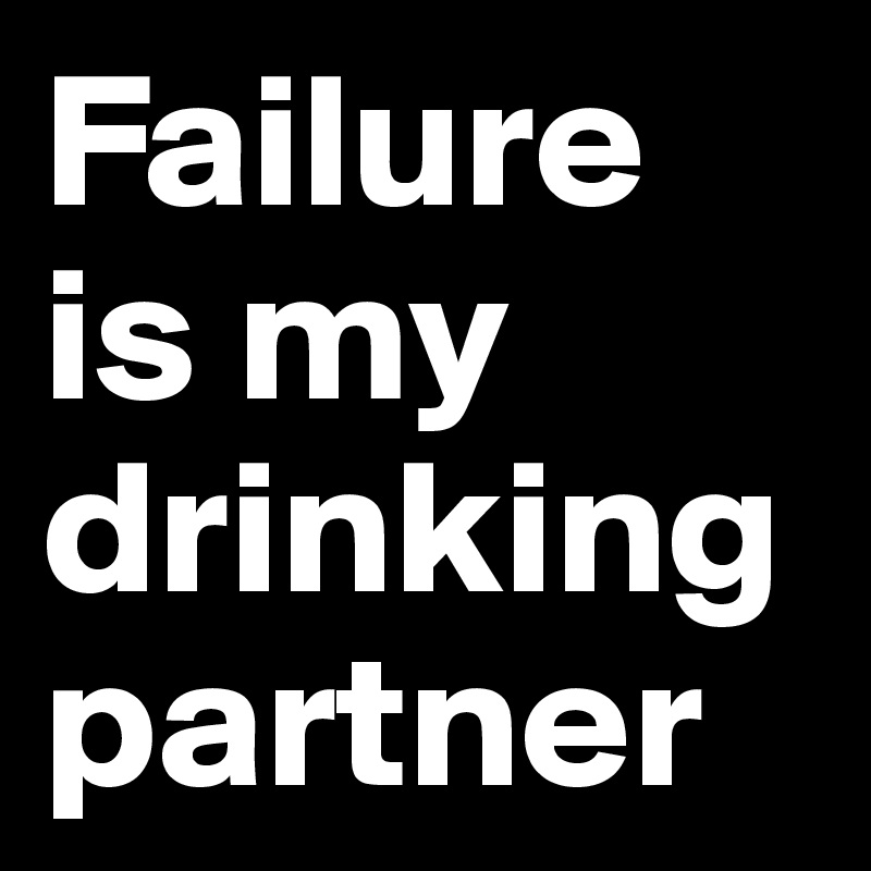 Failure is my drinking partner