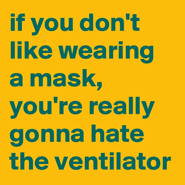 if you don't like wearing a mask, you're really gonna hate the ventilator
