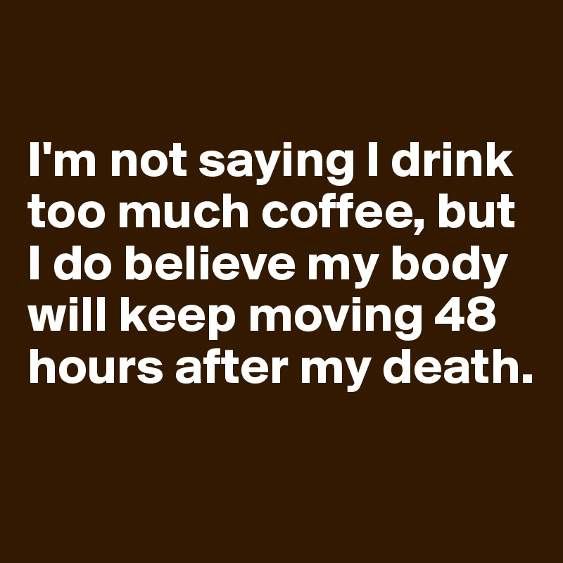 I'm not saying I drink too much coffee, but I do believe my body will keep moving 48 hours after my death.